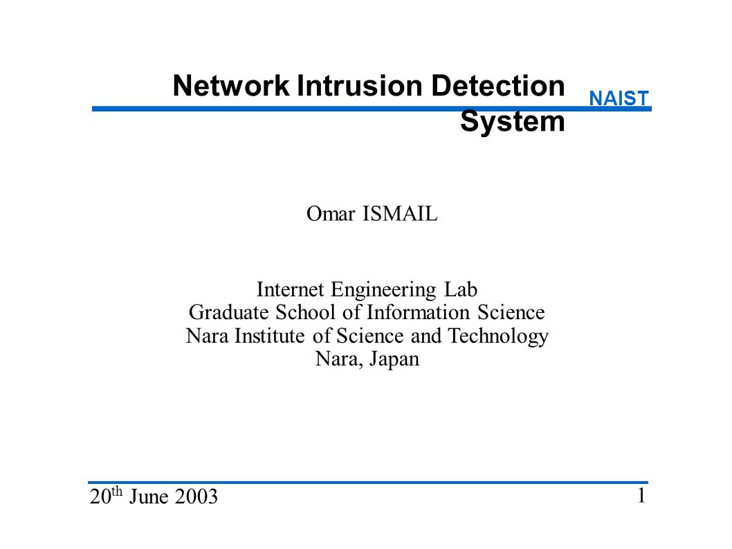 Network Intrusion Detection System Omar ISMAIL Internet Engineering Lab Graduate School of Information Science Nara Institute of Science and Technology Nara, Japan 20 th June 2003 1 NAIST