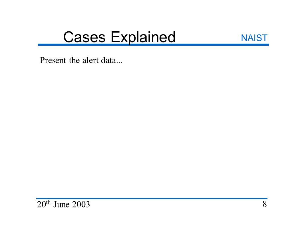 Cases Explained NAIST 20 th June 2003 8 Present the alert data...