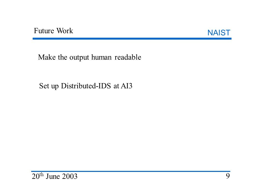 NAIST 20 th June 2003 9 Future Work Make the output human readable Set up Distributed-IDS at AI3