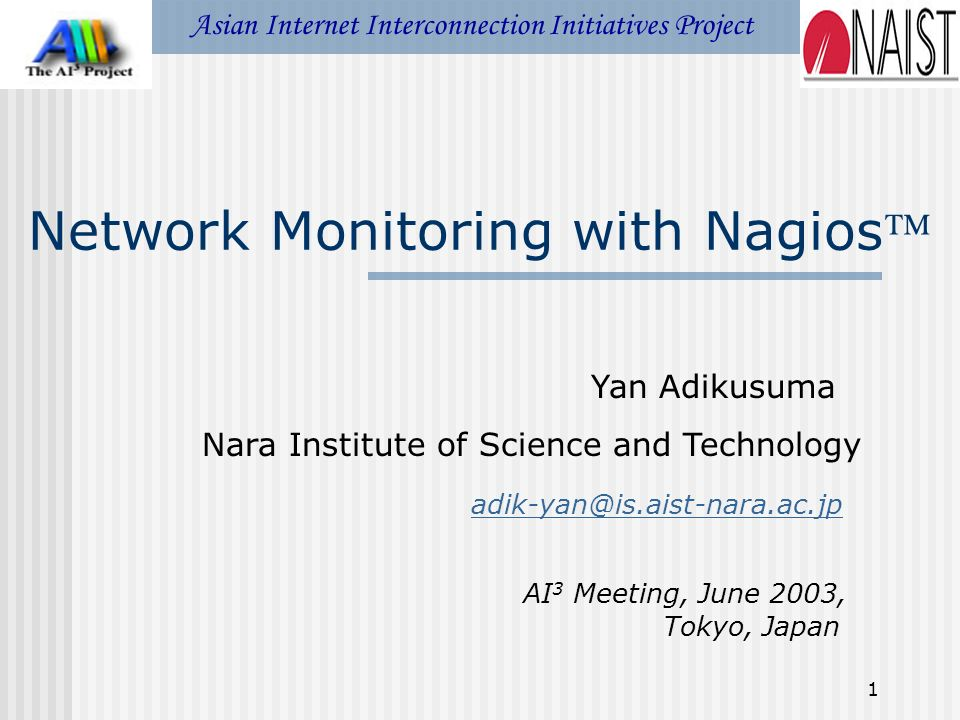 1 Network Monitoring with Nagios Asian Internet Interconnection Initiatives Project Yan Adikusuma Nara Institute of Science and Technology adik-yan@is.aist-nara.ac.jp AI 3 Meeting, June 2003, Tokyo, Japan