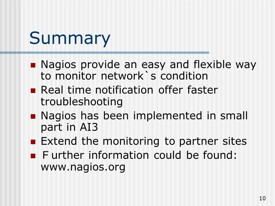 10 Summary Nagios provide an easy and flexible way to monitor network`s condition Real time notification offer faster troubleshooting Nagios has been implemented in small part in AI3 Extend the monitoring to partner sites urther information could be found: www.nagios.org