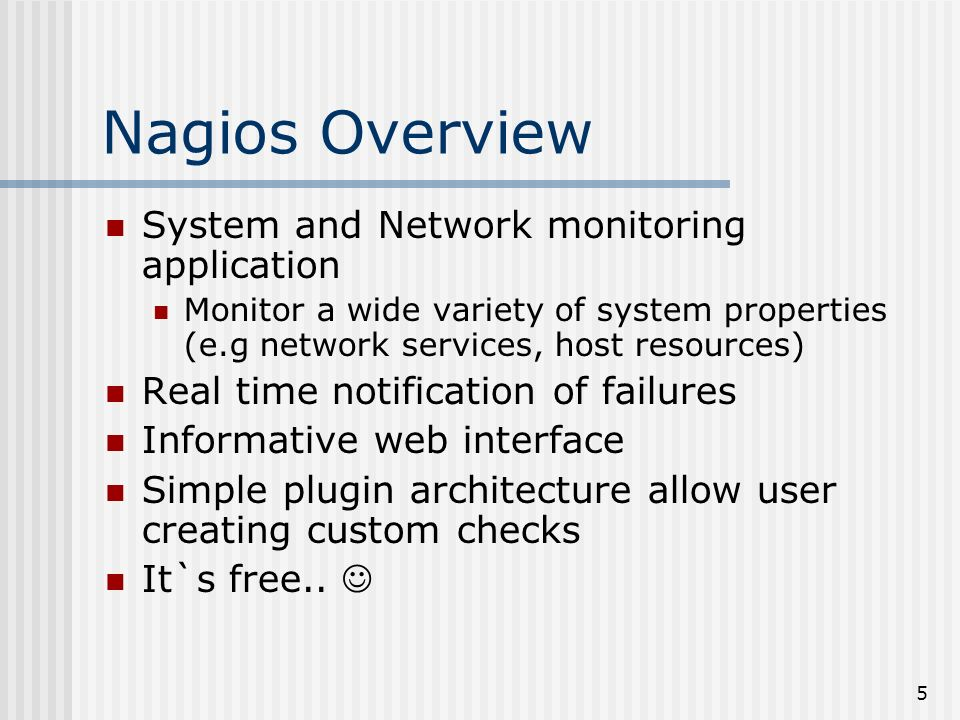 5 Nagios Overview System and Network monitoring application Monitor a wide variety of system properties (e.g network services, host resources) Real time notification of failures Informative web interface Simple plugin architecture allow user creating custom checks It`s free..