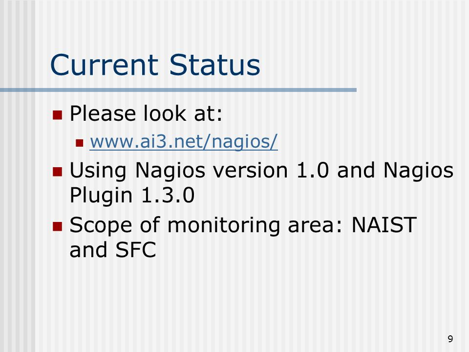 9 Current Status Please look at: www.ai3.net/nagios/ Using Nagios version 1.0 and Nagios Plugin 1.3.0 Scope of monitoring area: NAIST and SFC