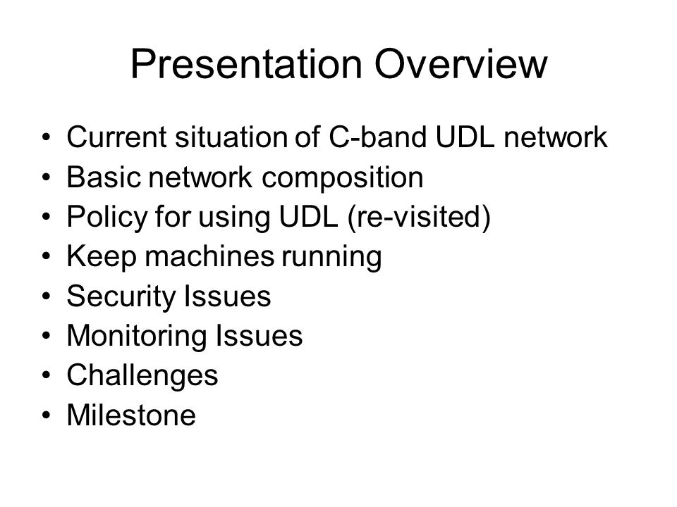 Presentation Overview Current situation of C-band UDL network Basic network composition Policy for using UDL (re-visited) Keep machines running Security Issues Monitoring Issues Challenges Milestone