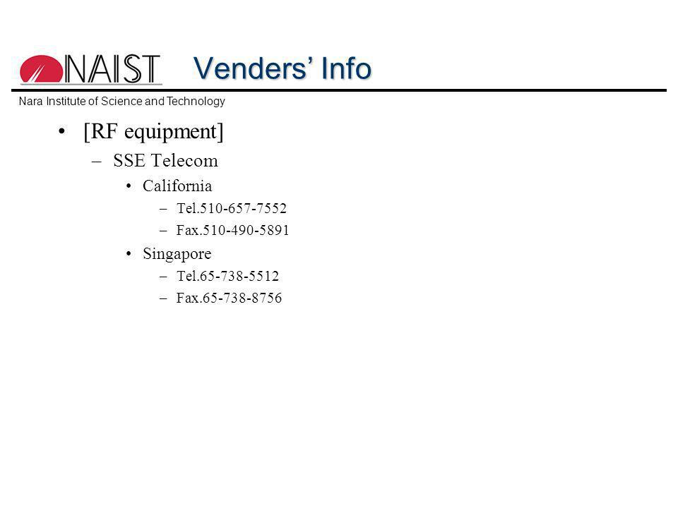 Nara Institute of Science and Technology Venders Info [RF equipment] –SSE Telecom California –Tel.510-657-7552 –Fax.510-490-5891 Singapore –Tel.65-738-5512 –Fax.65-738-8756