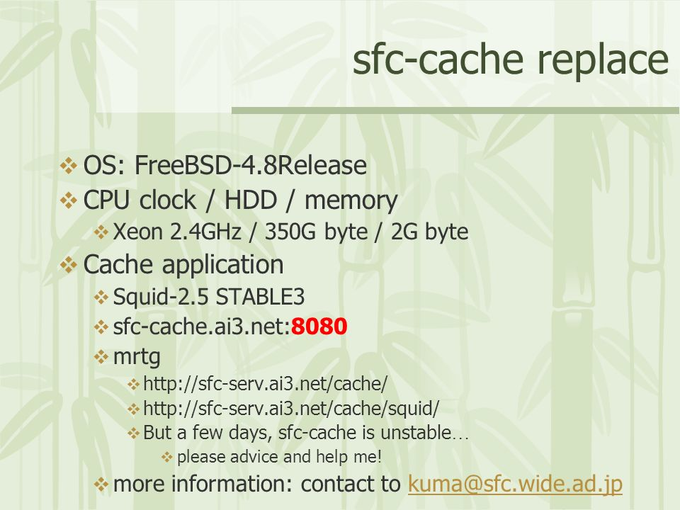 sfc-cache replace OS: FreeBSD-4.8Release CPU clock / HDD / memory Xeon 2.4GHz / 350G byte / 2G byte Cache application Squid-2.5 STABLE3 sfc-cache.ai3.net:8080 mrtg http://sfc-serv.ai3.net/cache/ http://sfc-serv.ai3.net/cache/squid/ But a few days, sfc-cache is unstable … please advice and help me.