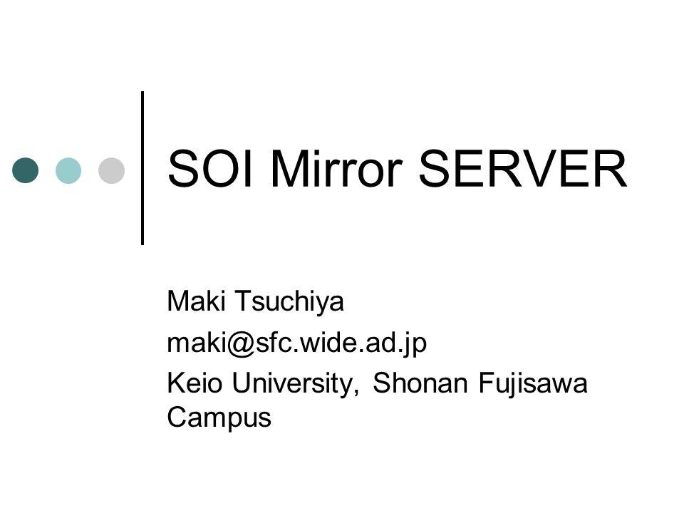SOI Mirror SERVER Maki Tsuchiya maki@sfc.wide.ad.jp Keio University, Shonan Fujisawa Campus