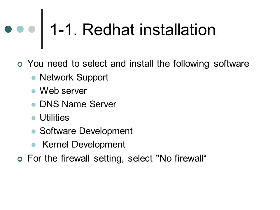 1-1. Redhat installation You need to select and install the following software Network Support Web server DNS Name Server Utilities Software Developme