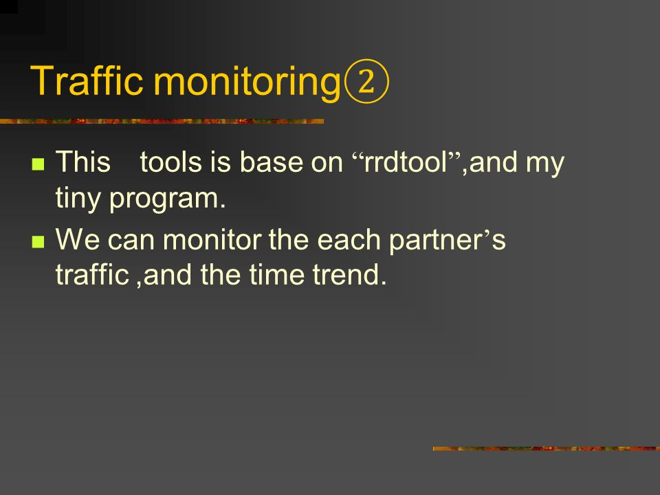 Traffic monitoring This tools is base on rrdtool,and my tiny program. We can monitor the each partner s traffic,and the time trend.