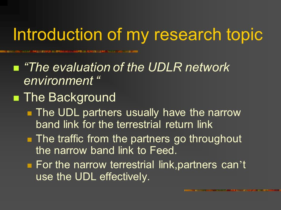 Introduction of my research topic The evaluation of the UDLR network environment The Background The UDL partners usually have the narrow band link for