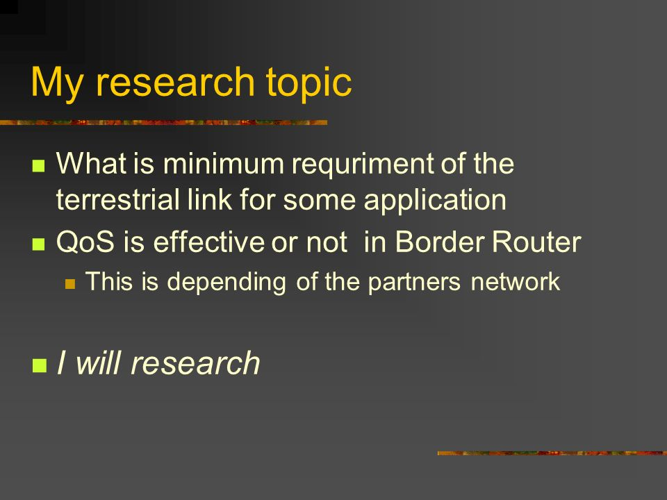 My research topic What is minimum requriment of the terrestrial link for some application QoS is effective or not in Border Router This is depending o