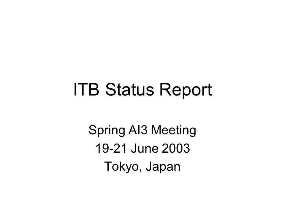 ITB Status Report Spring AI3 Meeting 19-21 June 2003 Tokyo, Japan