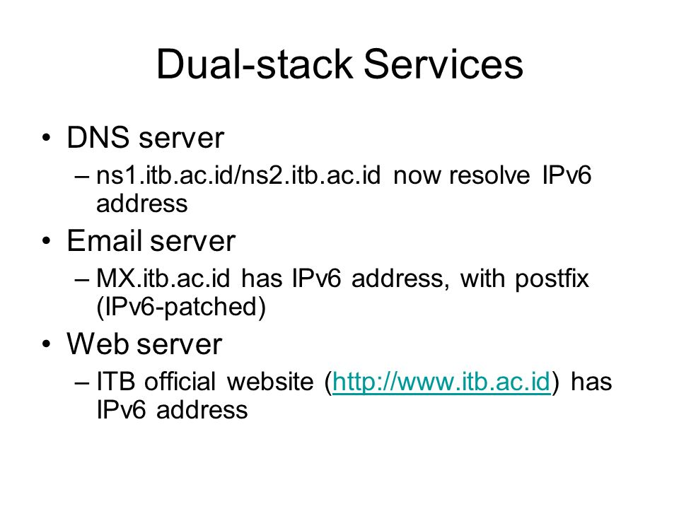 Dual-stack Services DNS server –ns1.itb.ac.id/ns2.itb.ac.id now resolve IPv6 address Email server –MX.itb.ac.id has IPv6 address, with postfix (IPv6-patched) Web server –ITB official website (http://www.itb.ac.id) has IPv6 addresshttp://www.itb.ac.id