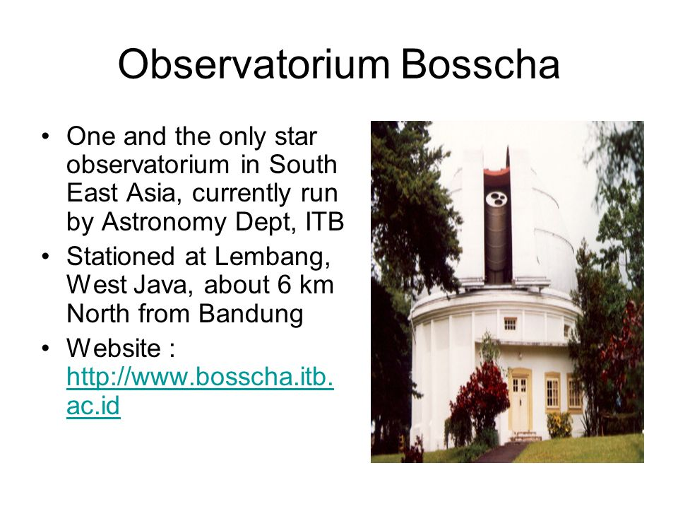 Observatorium Bosscha One and the only star observatorium in South East Asia, currently run by Astronomy Dept, ITB Stationed at Lembang, West Java, about 6 km North from Bandung Website : http://www.bosscha.itb.
