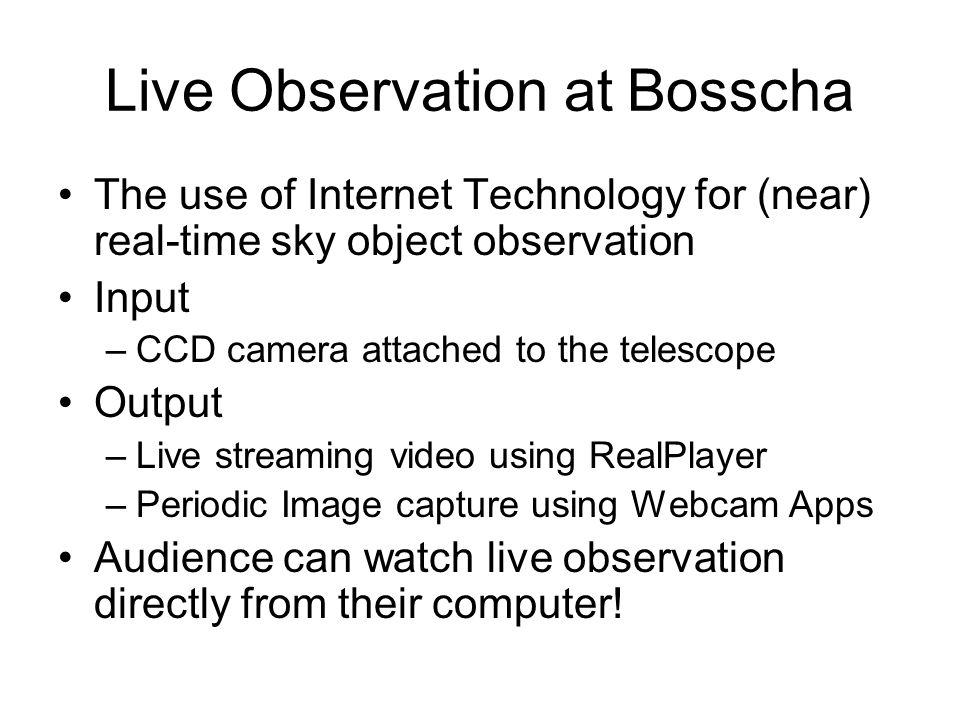 Live Observation at Bosscha The use of Internet Technology for (near) real-time sky object observation Input –CCD camera attached to the telescope Output –Live streaming video using RealPlayer –Periodic Image capture using Webcam Apps Audience can watch live observation directly from their computer!