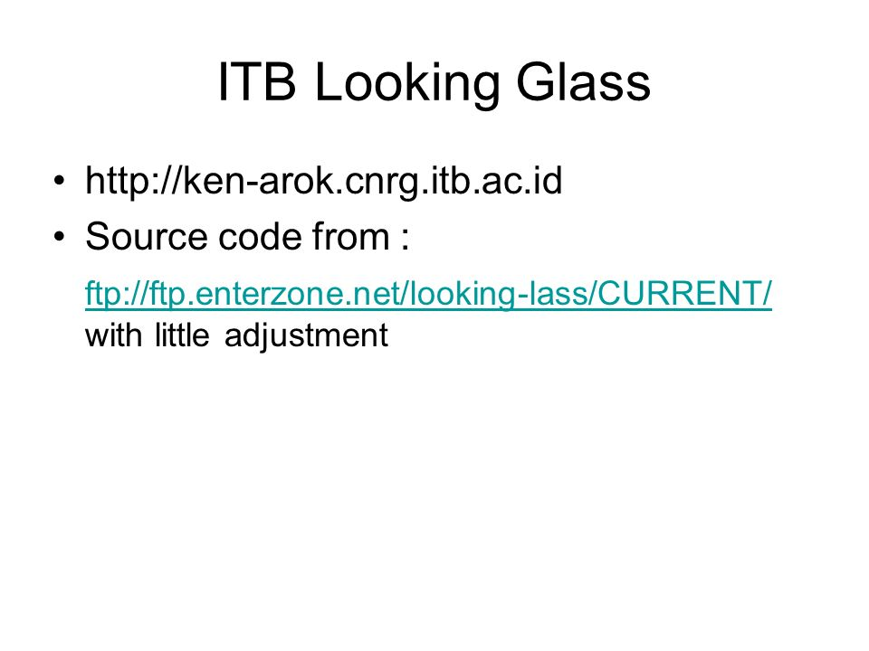 ITB Looking Glass http://ken-arok.cnrg.itb.ac.id Source code from : ftp://ftp.enterzone.net/looking-lass/CURRENT/ ftp://ftp.enterzone.net/looking-lass/CURRENT/ with little adjustment