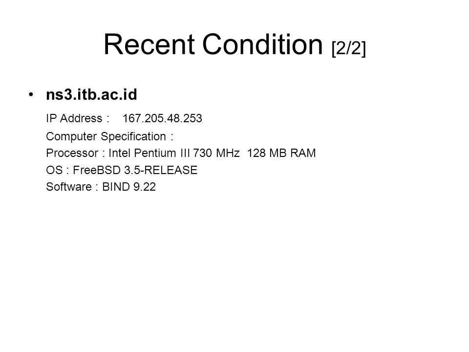 Recent Condition [2/2] ns3.itb.ac.id IP Address : 167.205.48.253 Computer Specification : Processor : Intel Pentium III 730 MHz 128 MB RAM OS : FreeBSD 3.5-RELEASE Software : BIND 9.22