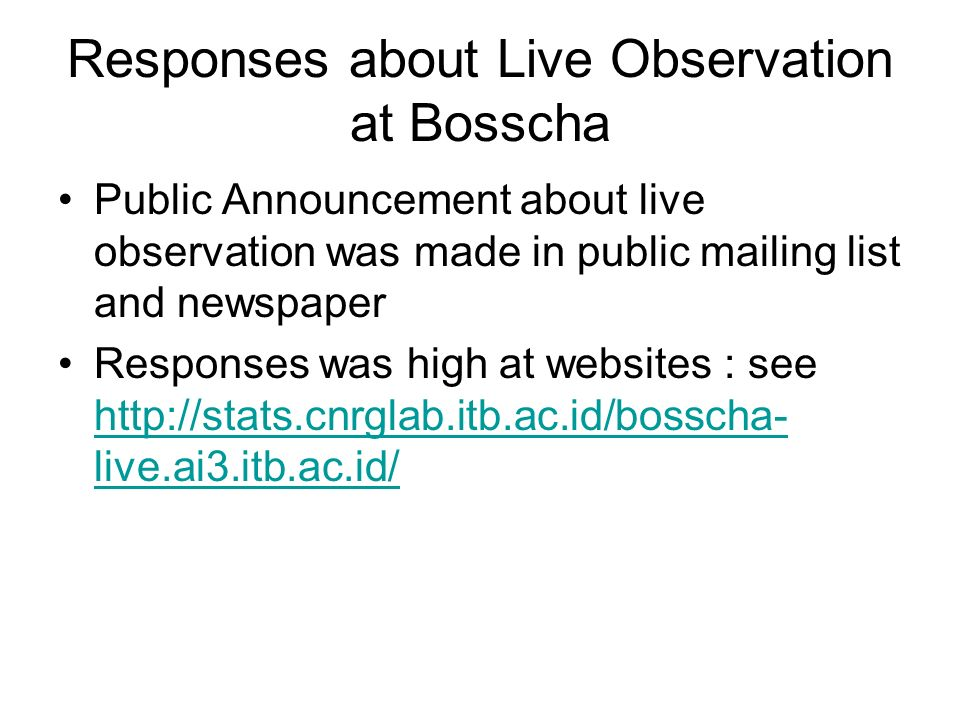 Responses about Live Observation at Bosscha Public Announcement about live observation was made in public mailing list and newspaper Responses was high at websites : see http://stats.cnrglab.itb.ac.id/bosscha- live.ai3.itb.ac.id/ http://stats.cnrglab.itb.ac.id/bosscha- live.ai3.itb.ac.id/