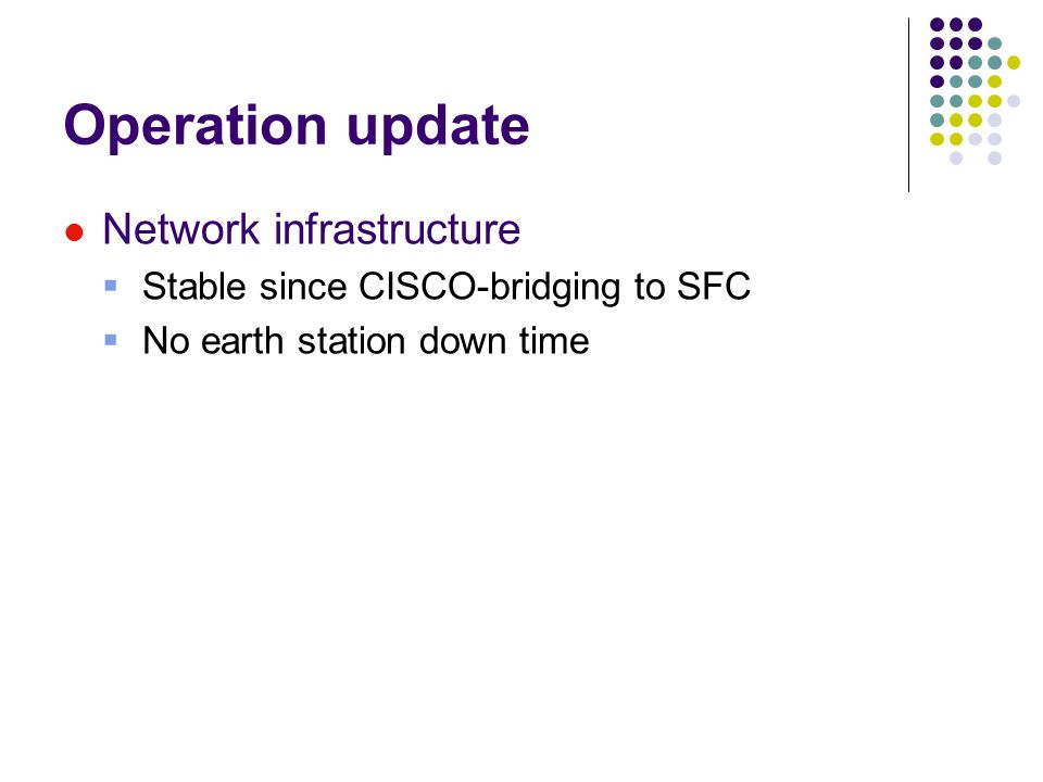 Operation update Network infrastructure Stable since CISCO-bridging to SFC No earth station down time