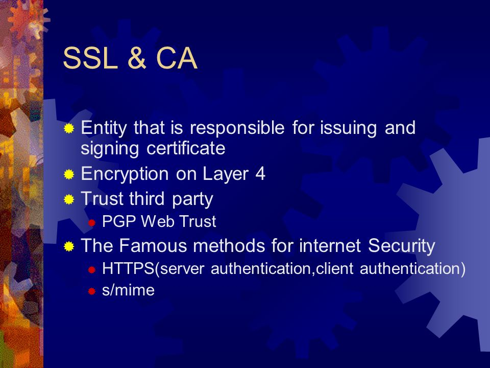 SSL & CA Entity that is responsible for issuing and signing certificate Encryption on Layer 4 Trust third party PGP Web Trust The Famous methods for internet Security HTTPS(server authentication,client authentication) s/mime