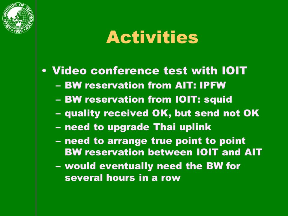 Activities Video conference test with IOIT –BW reservation from AIT: IPFW –BW reservation from IOIT: squid –quality received OK, but send not OK –need to upgrade Thai uplink –need to arrange true point to point BW reservation between IOIT and AIT –would eventually need the BW for several hours in a row