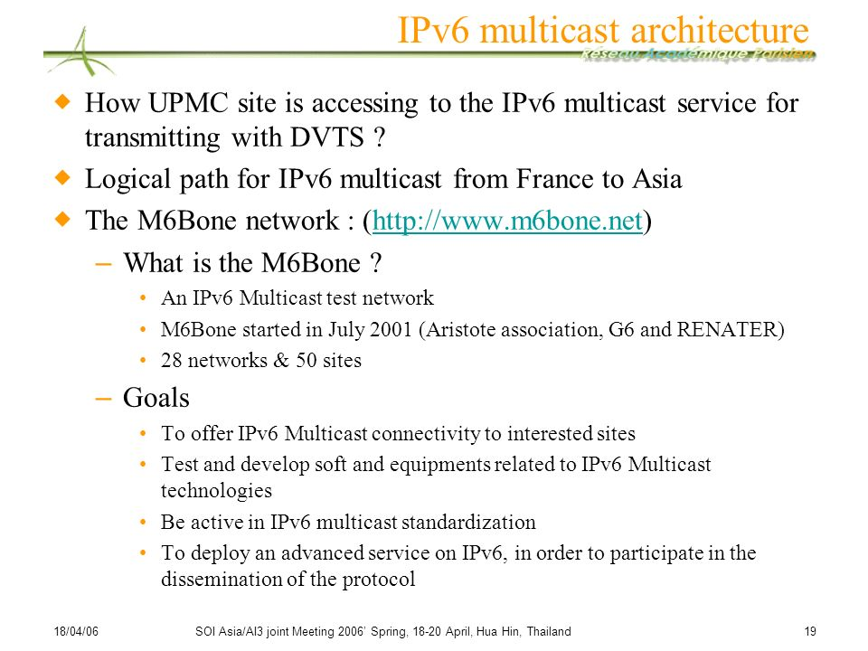 18/04/06SOI Asia/AI3 joint Meeting 2006 Spring, 18-20 April, Hua Hin, Thailand 19 IPv6 multicast architecture How UPMC site is accessing to the IPv6 m