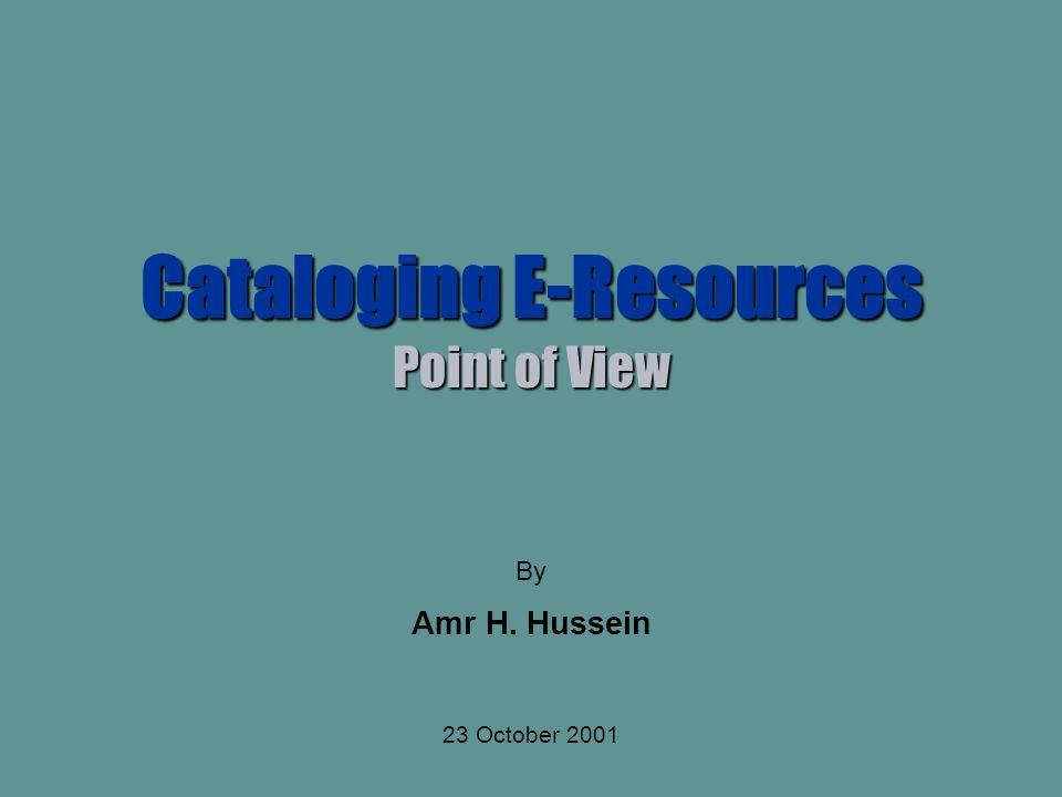 Cataloging E-Resources Point of View By Amr H. Hussein 23 October 2001