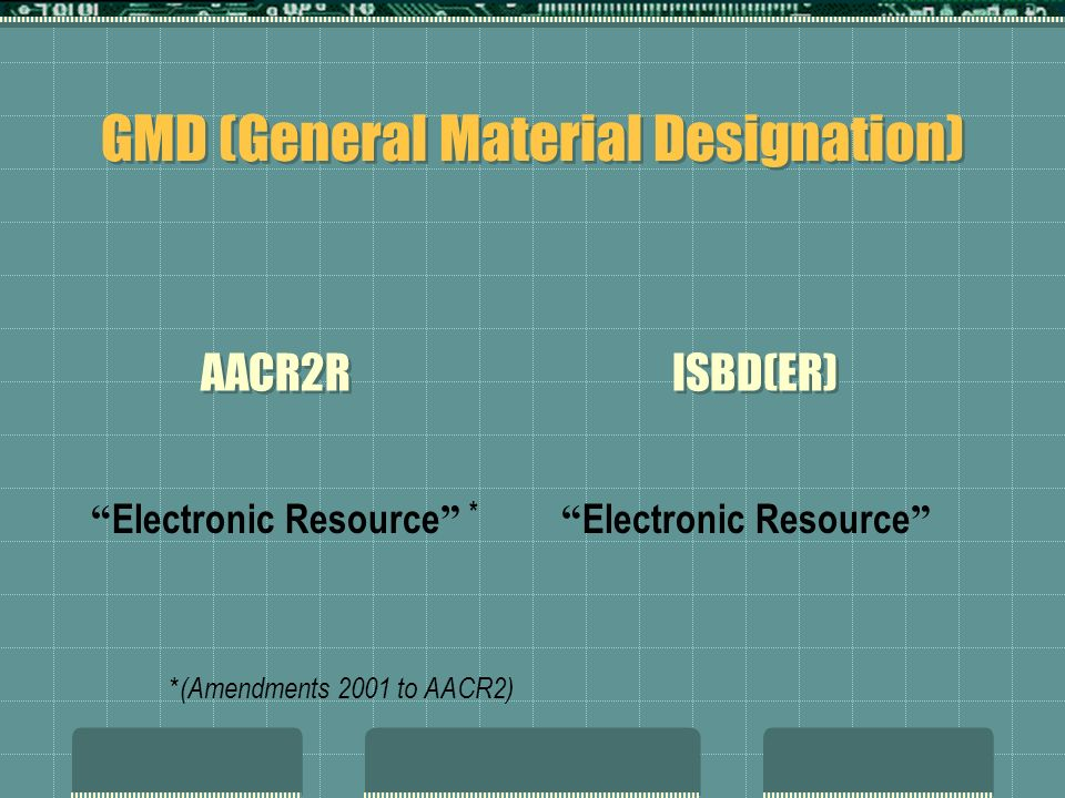 GMD (General Material Designation) Electronic Resource * * (Amendments 2001 to AACR2) Electronic Resource AACR2R ISBD(ER)