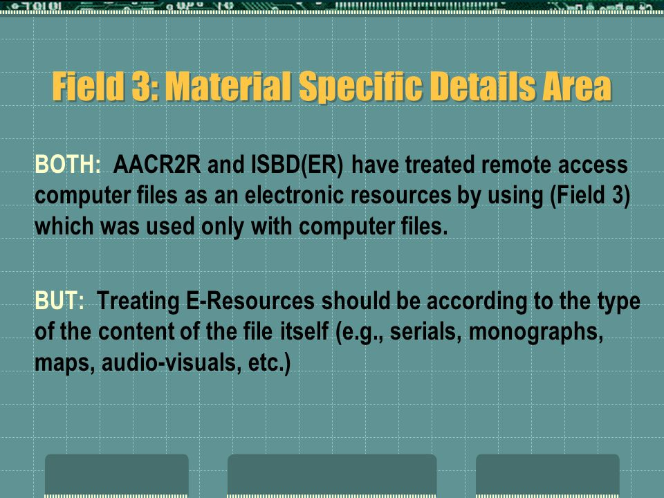 Field 3: Material Specific Details Area BOTH: AACR2R and ISBD(ER) have treated remote access computer files as an electronic resources by using (Field 3) which was used only with computer files.