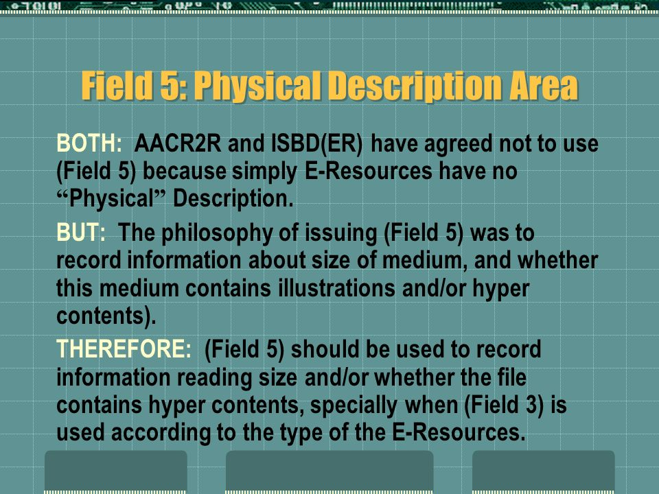 BOTH: AACR2R and ISBD(ER) have agreed not to use (Field 5) because simply E-Resources have no Physical Description.