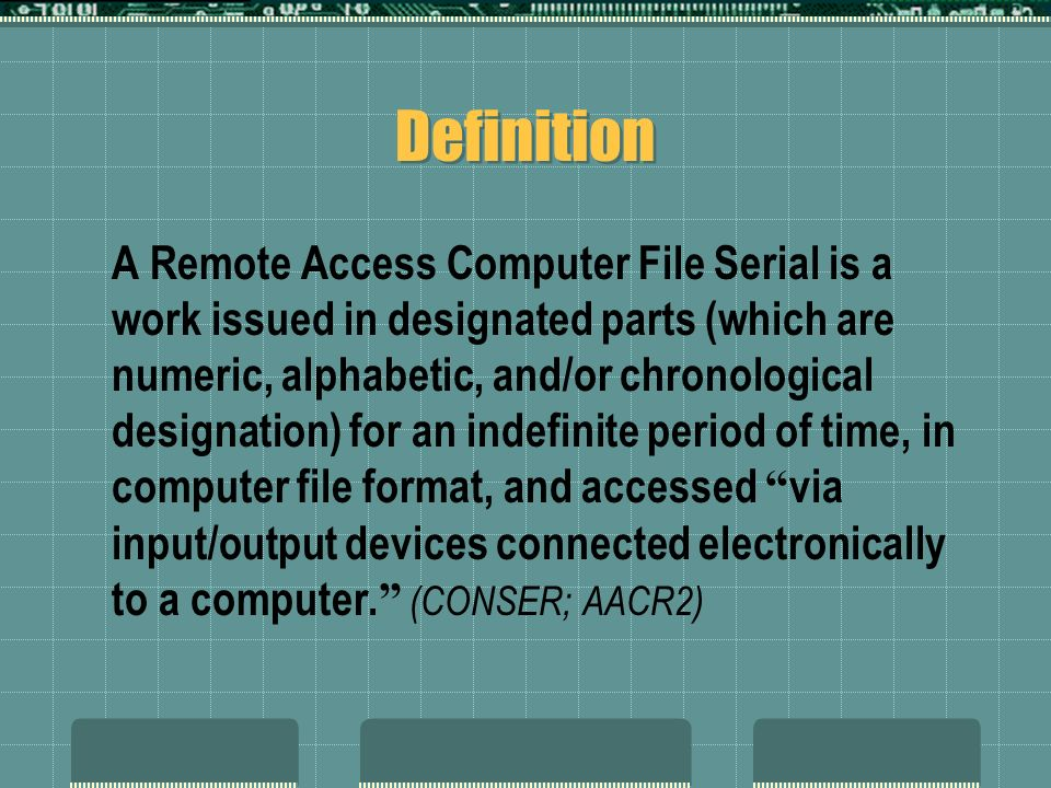Definition A Remote Access Computer File Serial is a work issued in designated parts (which are numeric, alphabetic, and/or chronological designation) for an indefinite period of time, in computer file format, and accessed via input/output devices connected electronically to a computer.