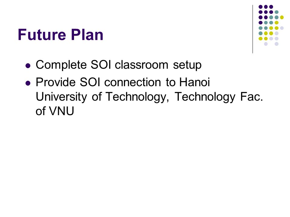 Future Plan Complete SOI classroom setup Provide SOI connection to Hanoi University of Technology, Technology Fac. of VNU