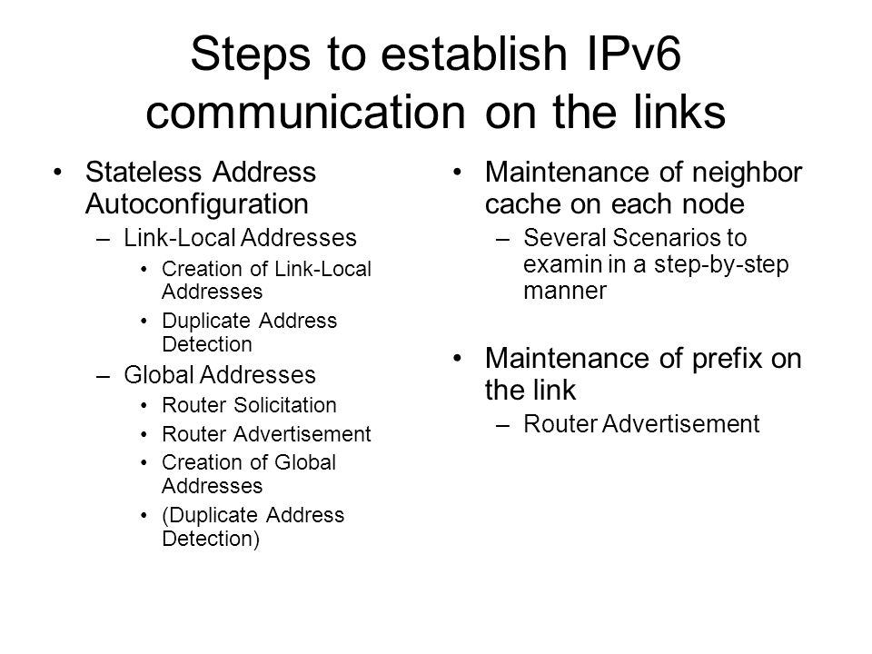 Steps to establish IPv6 communication on the links Stateless Address Autoconfiguration –Link-Local Addresses Creation of Link-Local Addresses Duplicate Address Detection –Global Addresses Router Solicitation Router Advertisement Creation of Global Addresses (Duplicate Address Detection) Maintenance of neighbor cache on each node –Several Scenarios to examin in a step-by-step manner Maintenance of prefix on the link –Router Advertisement