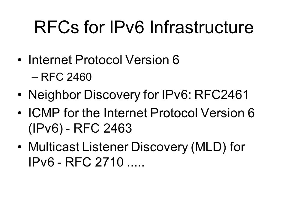 RFCs for IPv6 Infrastructure Internet Protocol Version 6 –RFC 2460 Neighbor Discovery for IPv6: RFC2461 ICMP for the Internet Protocol Version 6 (IPv6) - RFC 2463 Multicast Listener Discovery (MLD) for IPv6 - RFC 2710.....