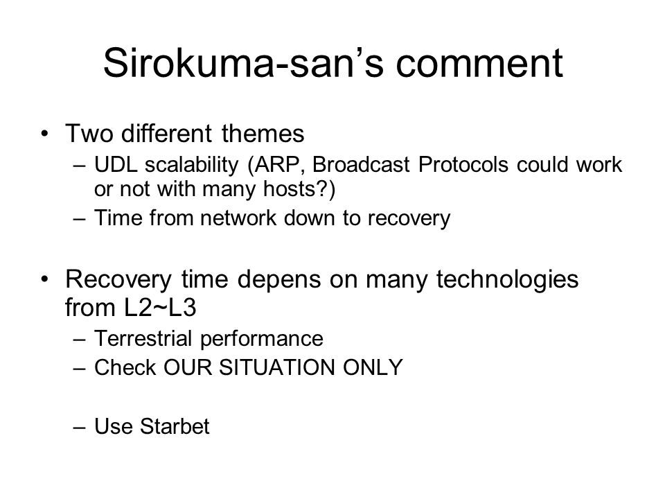 Sirokuma-sans comment Two different themes –UDL scalability (ARP, Broadcast Protocols could work or not with many hosts ) –Time from network down to recovery Recovery time depens on many technologies from L2~L3 –Terrestrial performance –Check OUR SITUATION ONLY –Use Starbet