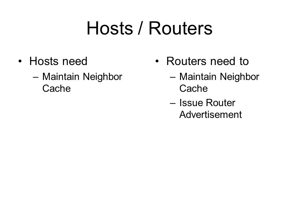 Hosts / Routers Hosts need –Maintain Neighbor Cache Routers need to –Maintain Neighbor Cache –Issue Router Advertisement