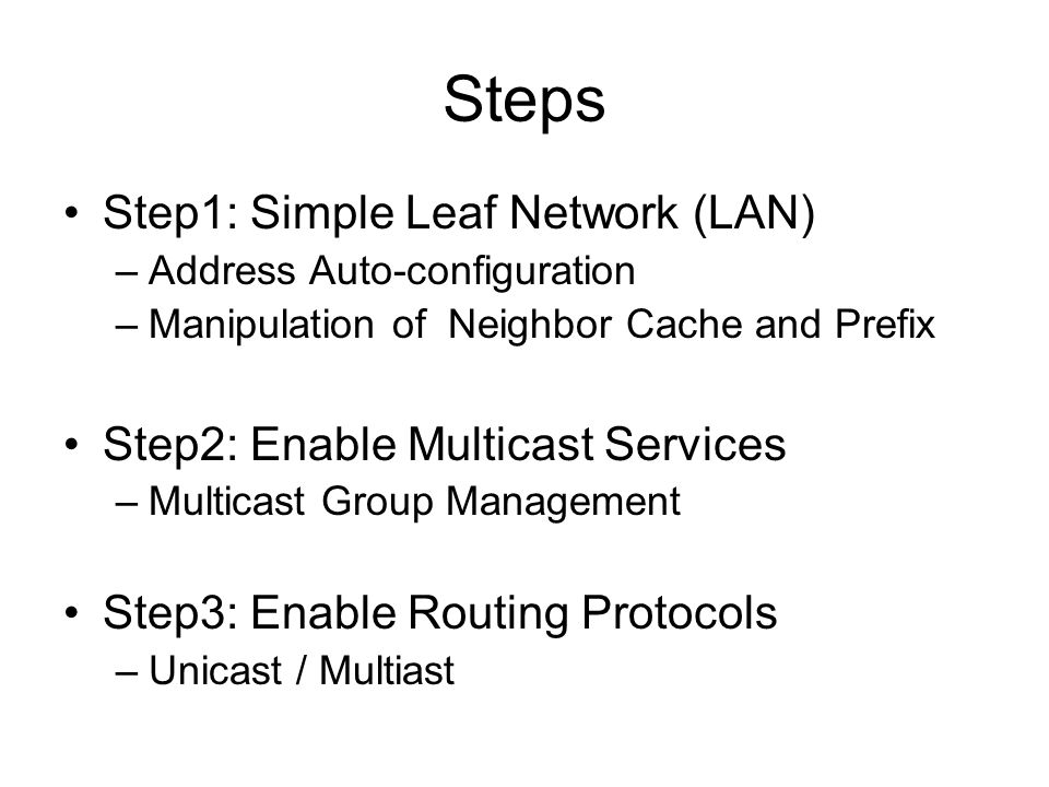 Steps Step1: Simple Leaf Network (LAN) –Address Auto-configuration –Manipulation of Neighbor Cache and Prefix Step2: Enable Multicast Services –Multicast Group Management Step3: Enable Routing Protocols –Unicast / Multiast