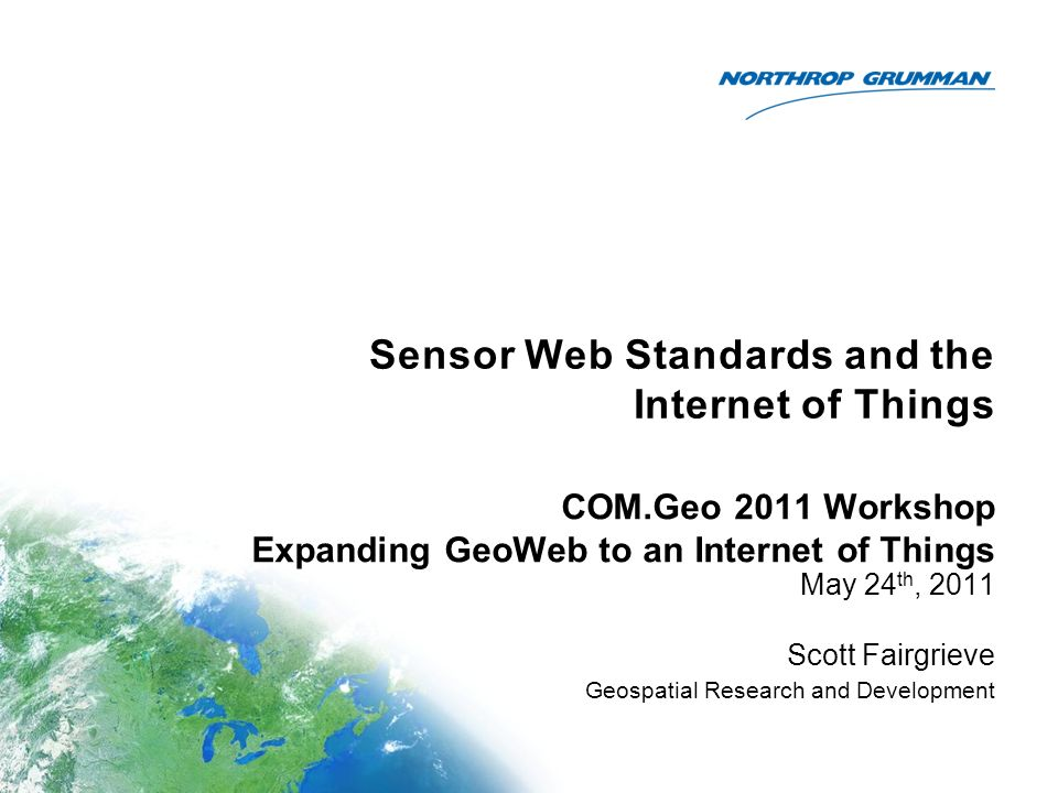 Sensor Web Standards and the Internet of Things May 24 th, 2011 Scott Fairgrieve Geospatial Research and Development COM.Geo 2011 Workshop Expanding GeoWeb to an Internet of Things
