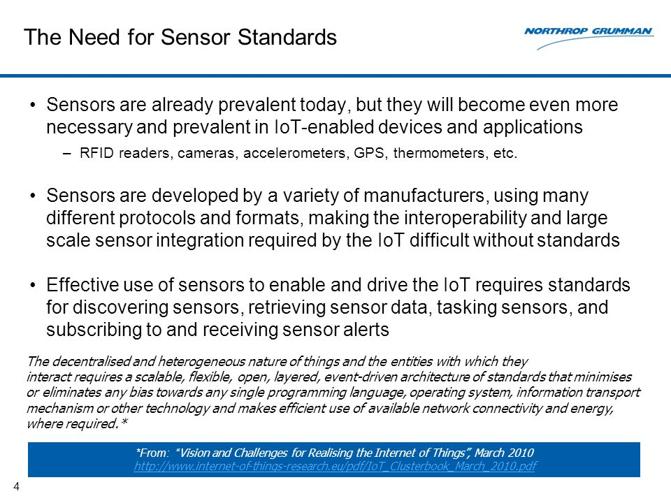 The Need for Sensor Standards Sensors are already prevalent today, but they will become even more necessary and prevalent in IoT-enabled devices and applications –RFID readers, cameras, accelerometers, GPS, thermometers, etc.