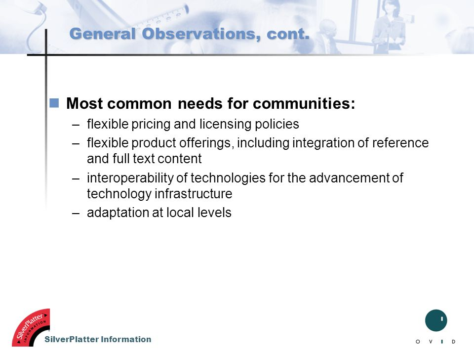 SilverPlatter Information General Observations, cont. nMost common needs for communities: –flexible pricing and licensing policies –flexible product o