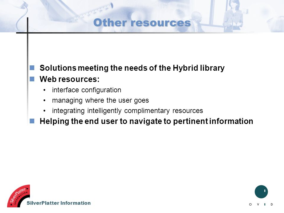 SilverPlatter Information Other resources nSolutions meeting the needs of the Hybrid library nWeb resources: interface configuration managing where th