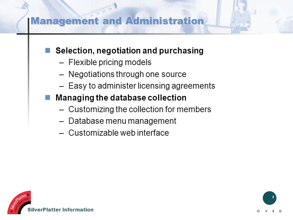 SilverPlatter Information Management and Administration nSelection, negotiation and purchasing –Flexible pricing models –Negotiations through one sour