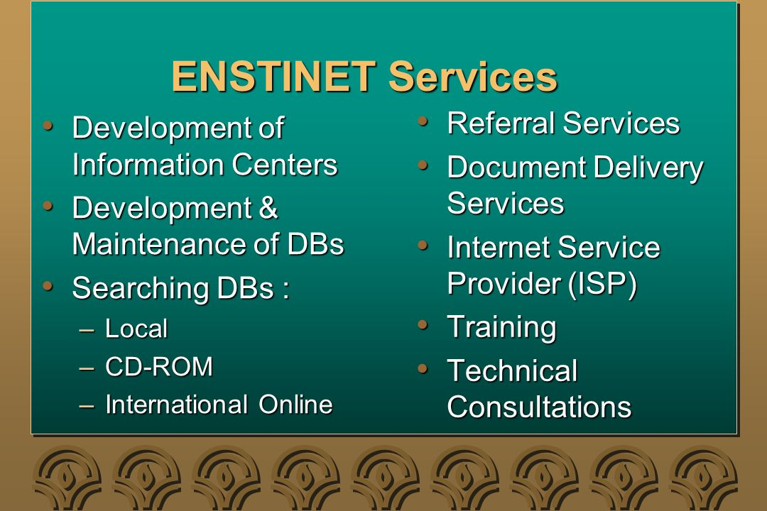 ENSTINET Services Development of Information Centers Development of Information Centers Development & Maintenance of DBs Development & Maintenance of DBs Searching DBs : Searching DBs : –Local –CD-ROM –International Online Referral Services Referral Services Document Delivery Services Document Delivery Services Internet Service Provider (ISP) Internet Service Provider (ISP) Training Training Technical Consultations Technical Consultations