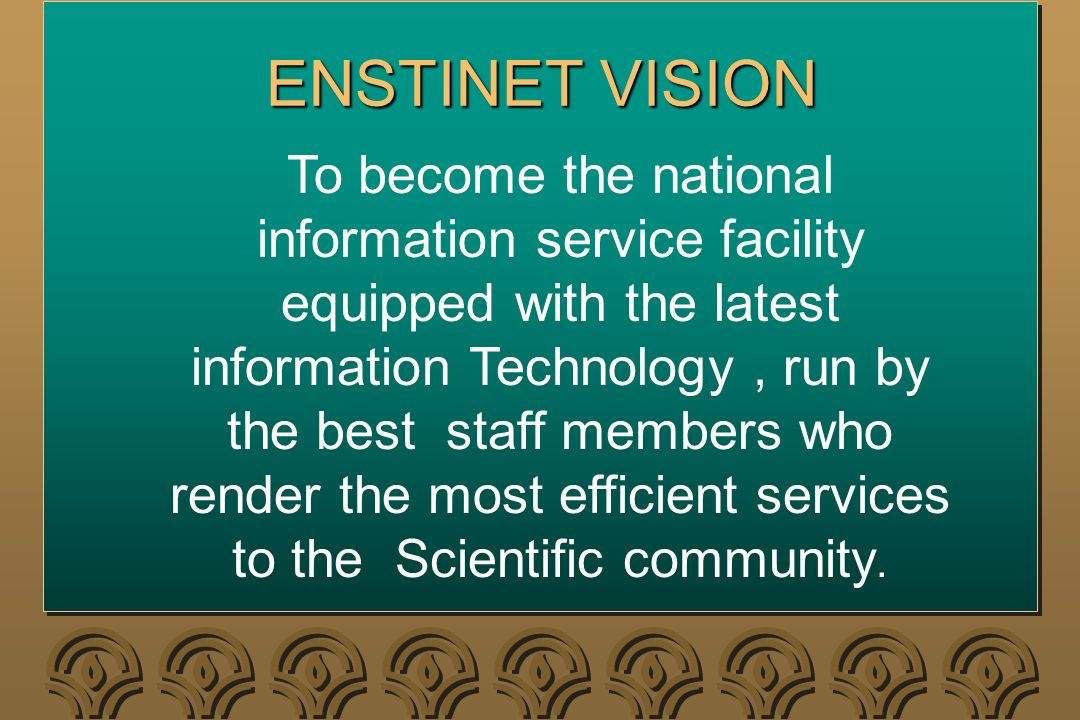 ENSTINET VISION To become the national information service facility equipped with the latest information Technology, run by the best staff members who
