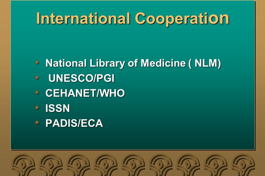 International Cooperati on National Library of Medicine ( NLM) National Library of Medicine ( NLM) UNESCO/PGI UNESCO/PGI CEHANET/WHO CEHANET/WHO ISSN ISSN PADIS/ECA PADIS/ECA