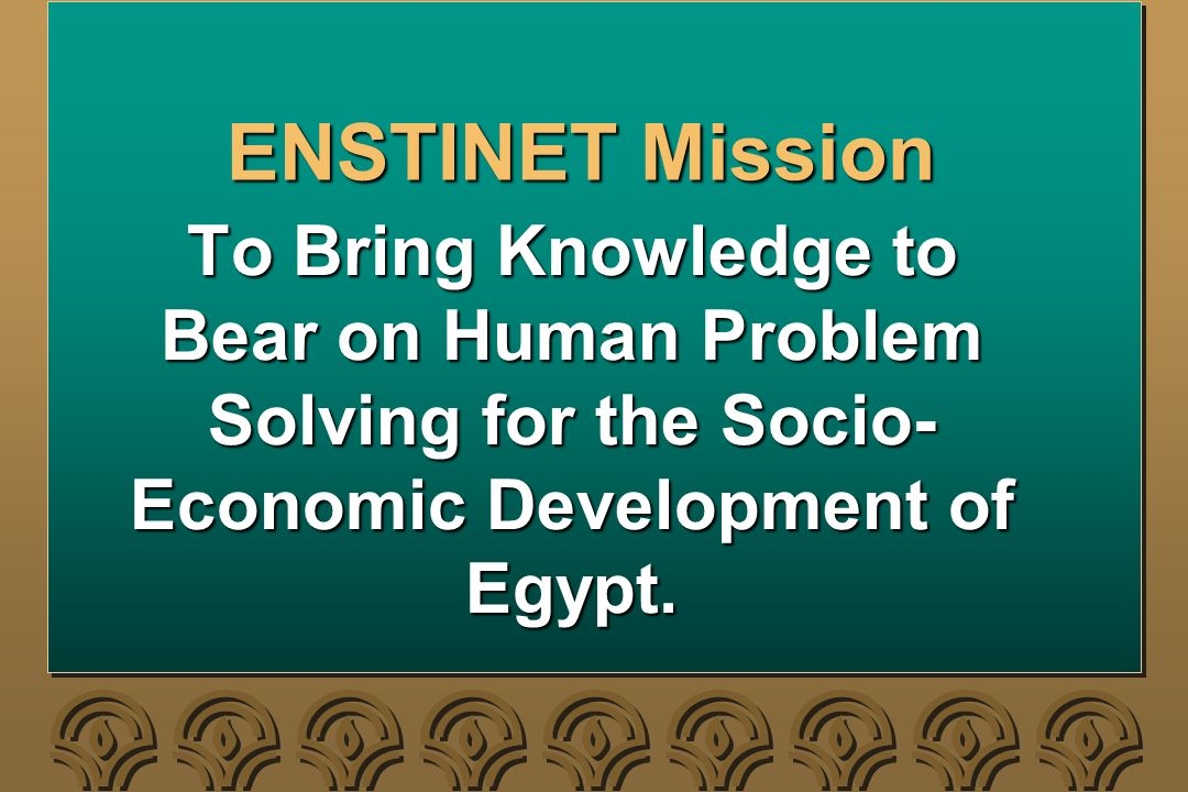 ENSTINET Mission To Bring Knowledge to Bear on Human Problem Solving for the Socio- Economic Development of Egypt.