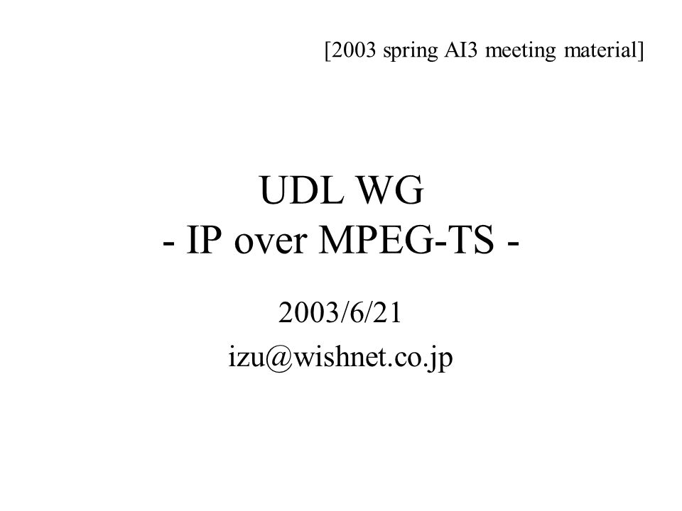 UDL WG - IP over MPEG-TS - 2003/6/21 izu@wishnet.co.jp [2003 spring AI3 meeting material]