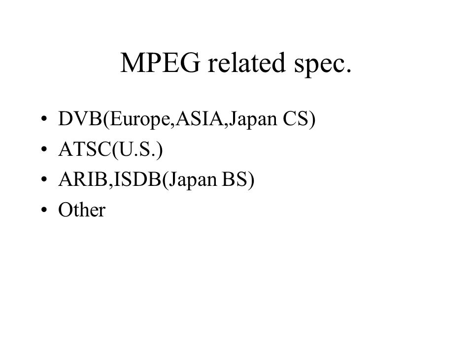 MPEG related spec. DVB(Europe,ASIA,Japan CS) ATSC(U.S.) ARIB,ISDB(Japan BS) Other