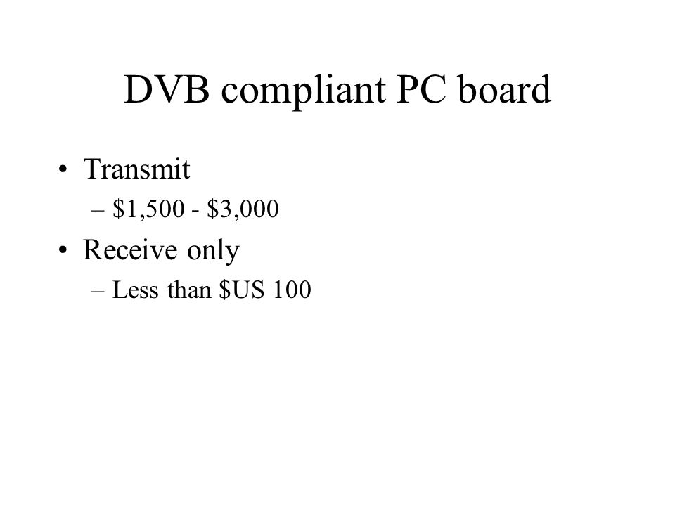 DVB compliant PC board Transmit –$1,500 - $3,000 Receive only –Less than $US 100