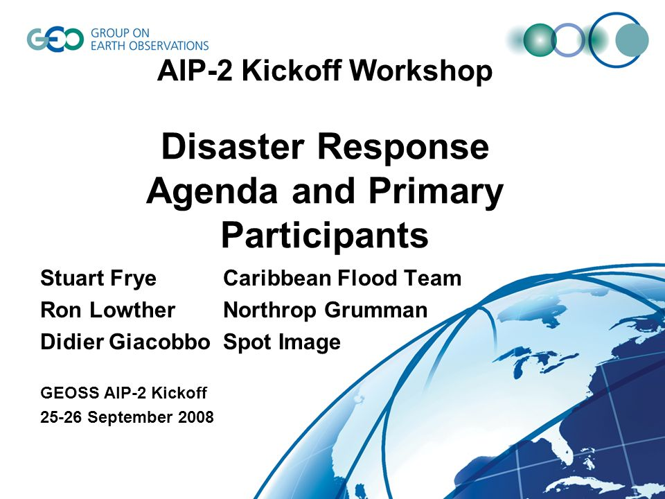 Disaster Response Session Agenda Overall Session Comments 1500 – 1615 (75 Minutes) Plus 30 Addition Minutes (1615 – 1645) Session ends 1645 (105 Total Minutes) Presentations by Primary Participants limited to 5 minutes Additional demo / viewing of Disaster Response presentations on Friday if time allows (TBD) TimeSpeakerTitle 1500-1505Stu Frye (NASA)Overview of GEOSS Pilot and GEO Tasks for Disaster Response 1505Ron Lowther (NGC)Agenda, Timelines, and List of Primary Participants 1510Didier Giacobbo (Spot Image)List of Services and Components from Primary Participants 1515Morris Brill (NGC)Northrop Grumman (NGC) Response to GEOSS AIP-II CFP 1520Stu Frye (NASA)Caribbean Flood Pilot Sensor Web 1525Didier Giacobbo (Spot Image)Spot Image Response to the GEOSS AIP-2 CFP 1530Jeff de La Beaujardiere (NOAA IOOS) NOAA IOOS Data Integration Framework (DIF) Contribution to the GEO AIP-II 1535Ken McDonald (NOAA) and Dr.